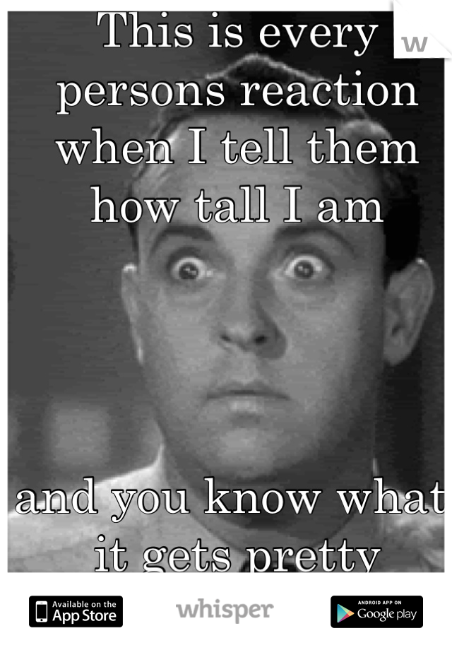 This is every persons reaction when I tell them how tall I am      and you know what, it gets pretty fucking old