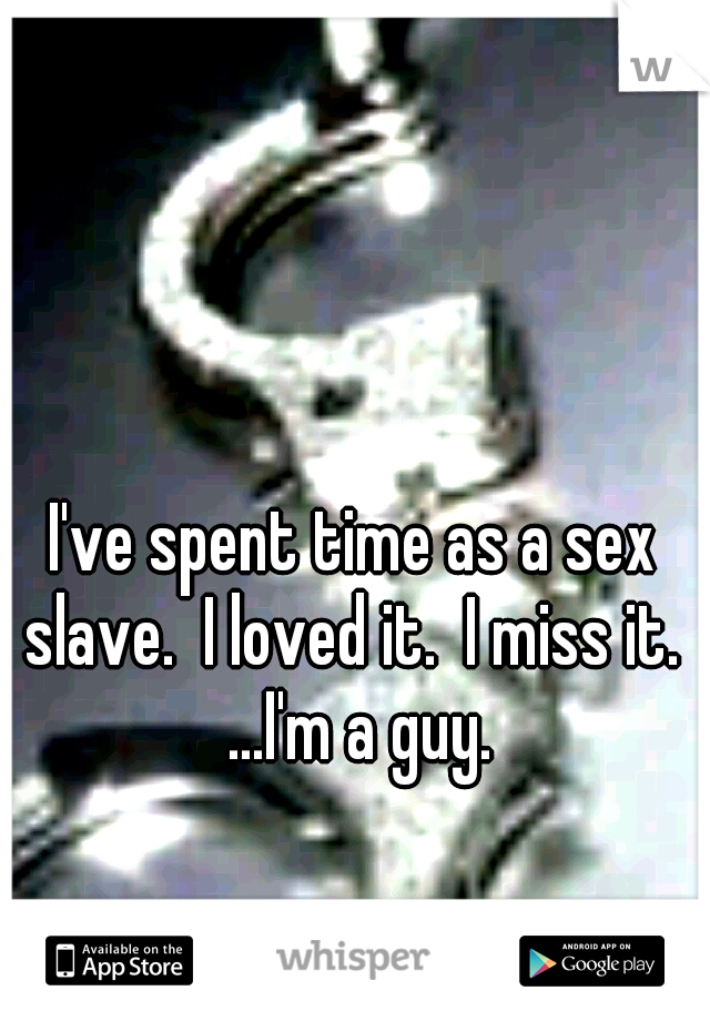 I've spent time as a sex slave.  I loved it.  I miss it.  ...I'm a guy.