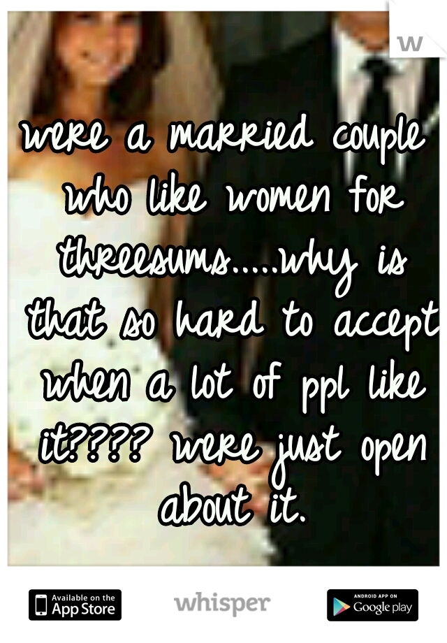 were a married couple who like women for threesums.....why is that so hard to accept when a lot of ppl like it???? were just open about it.