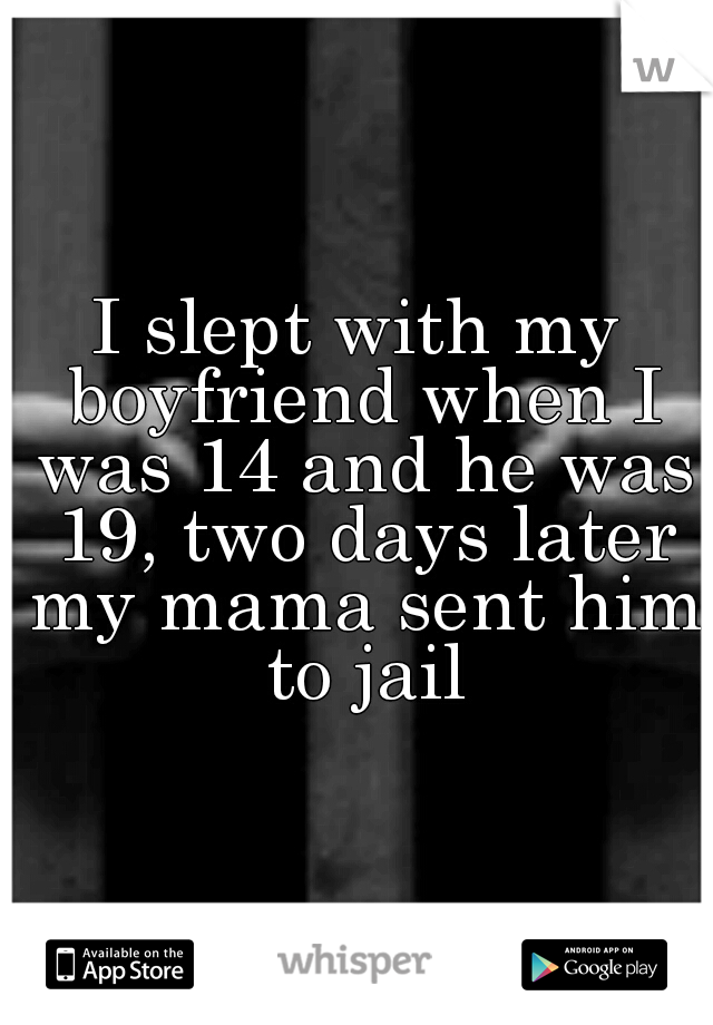 I slept with my boyfriend when I was 14 and he was 19, two days later my mama sent him to jail