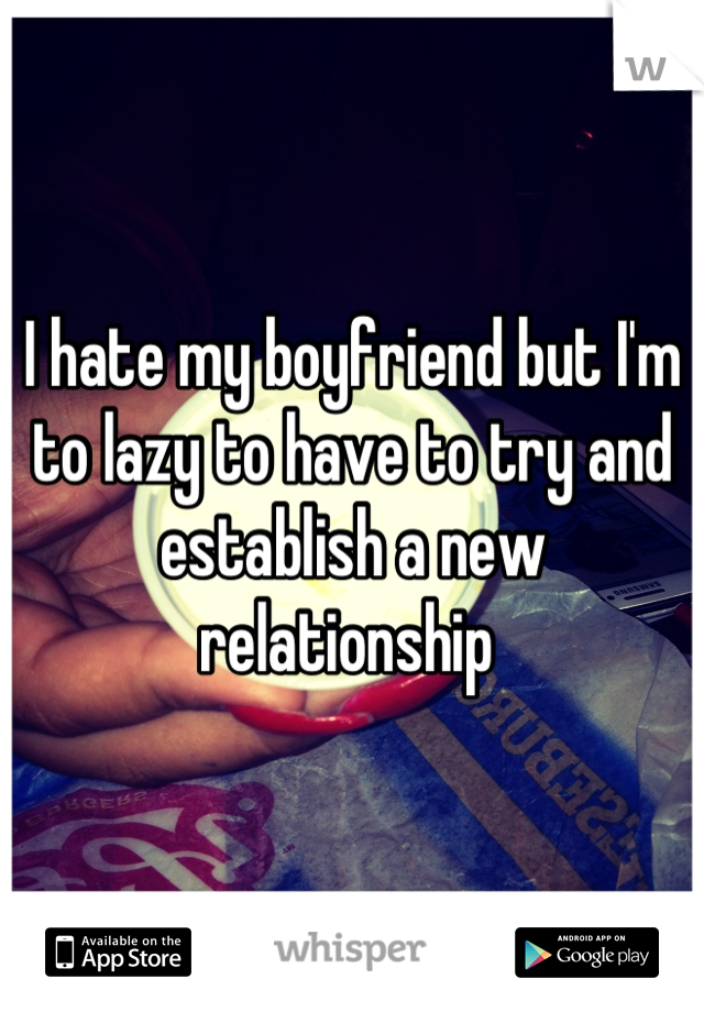I hate my boyfriend but I'm to lazy to have to try and establish a new relationship