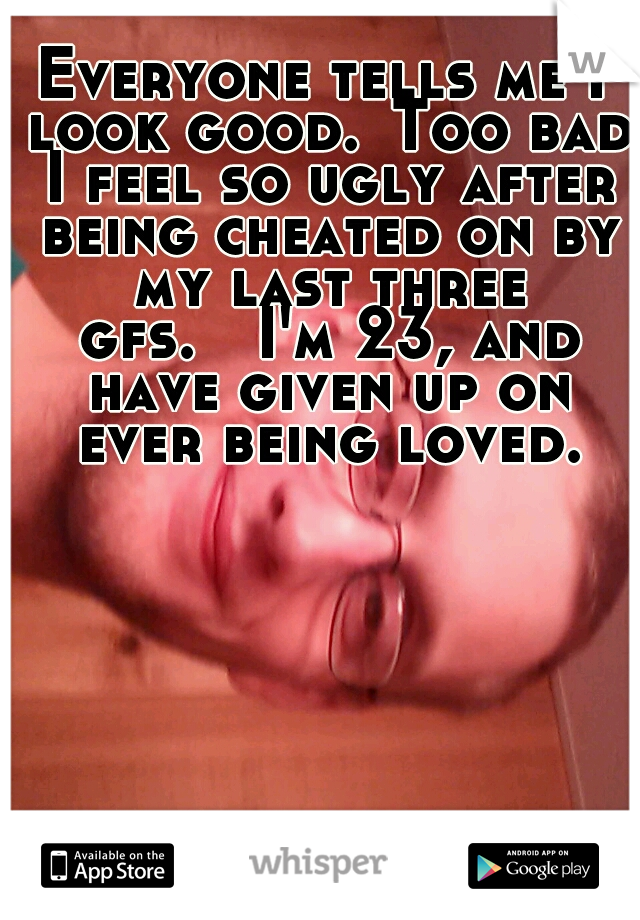 Everyone tells me I look good. Too bad I feel so ugly after being cheated on by my last three gfs.  I'm 23, and have given up on ever being loved.