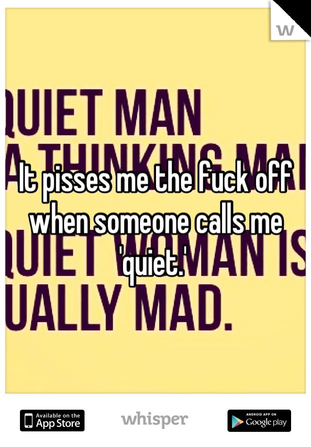 It pisses me the fuck off when someone calls me 'quiet.'