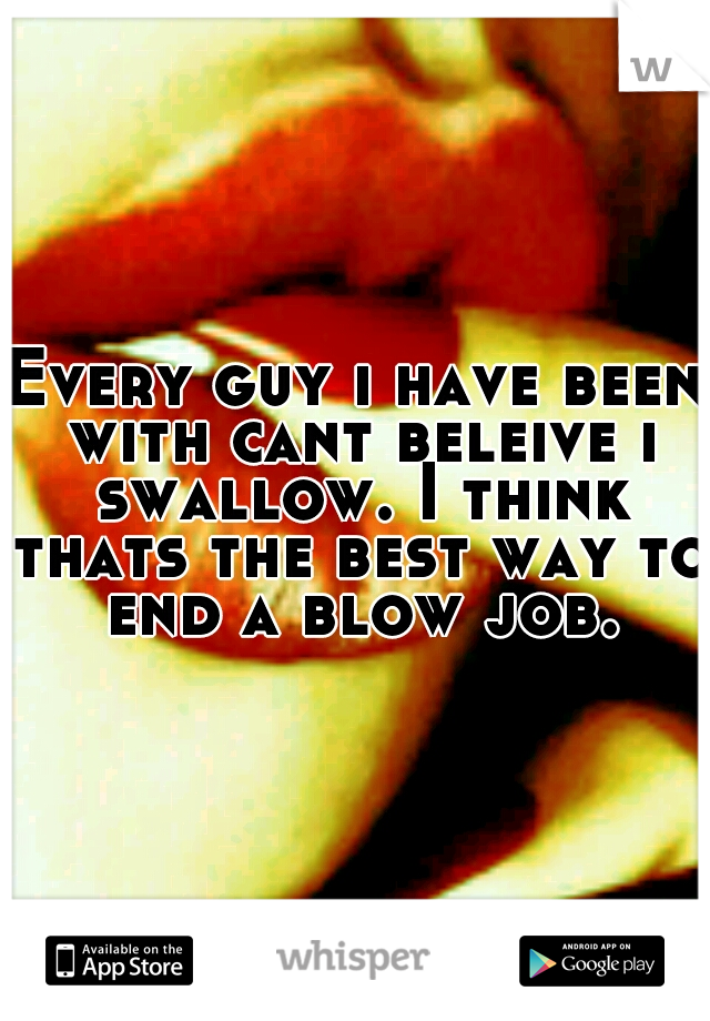 Every guy i have been with cant beleive i swallow. I think thats the best way to end a blow job.