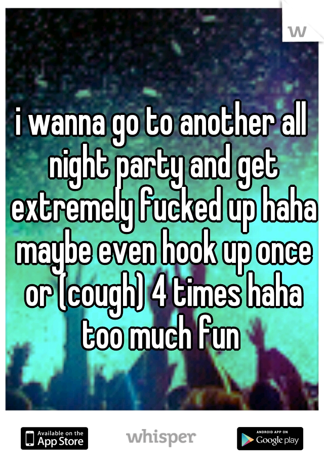 i wanna go to another all night party and get extremely fucked up haha maybe even hook up once or (cough) 4 times haha too much fun