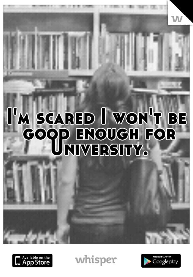 I'm scared I won't be good enough for University.