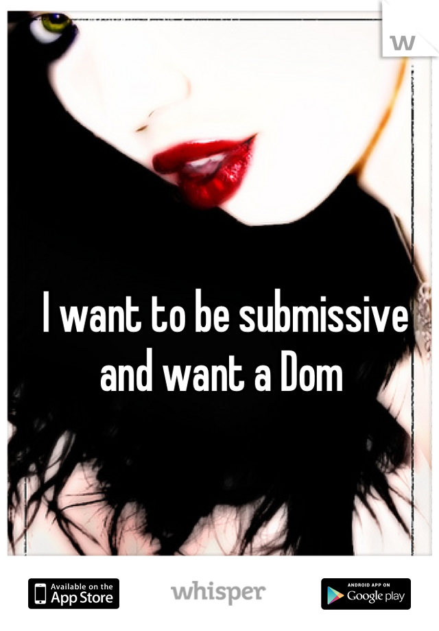 I want to be submissive and want a Dom