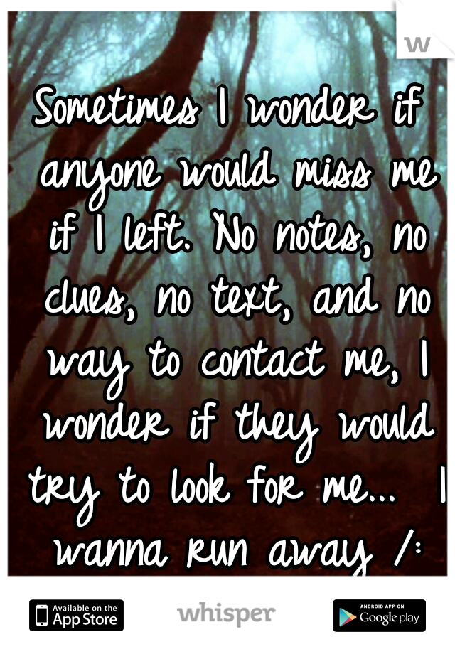 Sometimes I wonder if anyone would miss me if I left. No notes, no clues, no text, and no way to contact me, I wonder if they would try to look for me...  I wanna run away /: