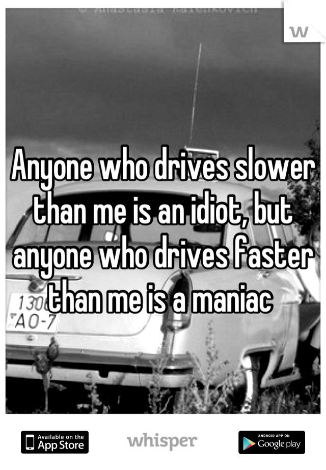Anyone who drives slower than me is an idiot, but anyone who drives faster than me is a maniac