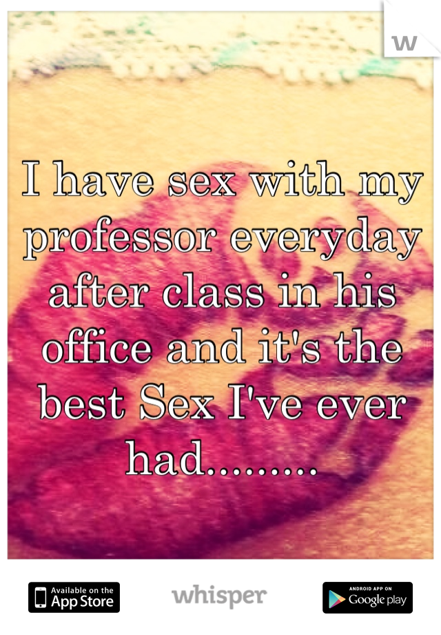 I have sex with my professor everyday after class in his office and it's the best Sex I've ever had.........