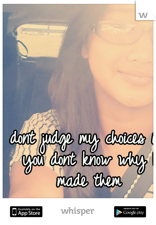 dont judge my choices if you dont know why I made them