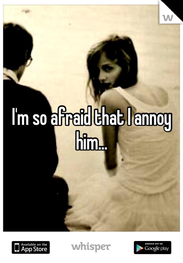 I'm so afraid that I annoy him...
