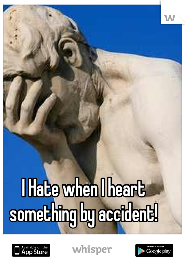 I Hate when I heart something by accident!