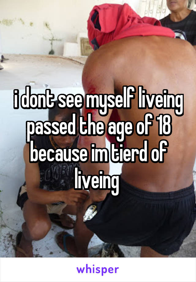 i dont see myself liveing passed the age of 18 because im tierd of liveing