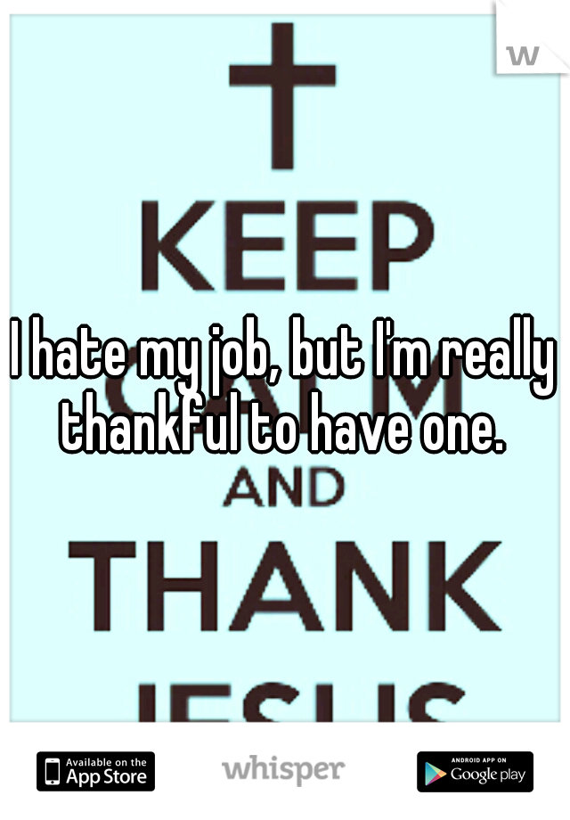 I hate my job, but I'm really thankful to have one.