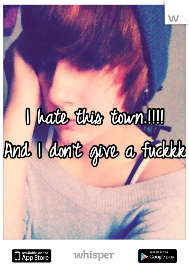 I hate this town.!!!! And I don't give a fuckkk