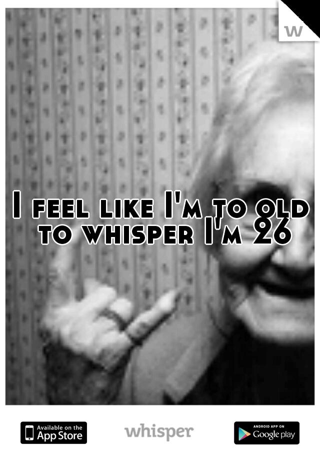 I feel like I'm to old to whisper I'm 26