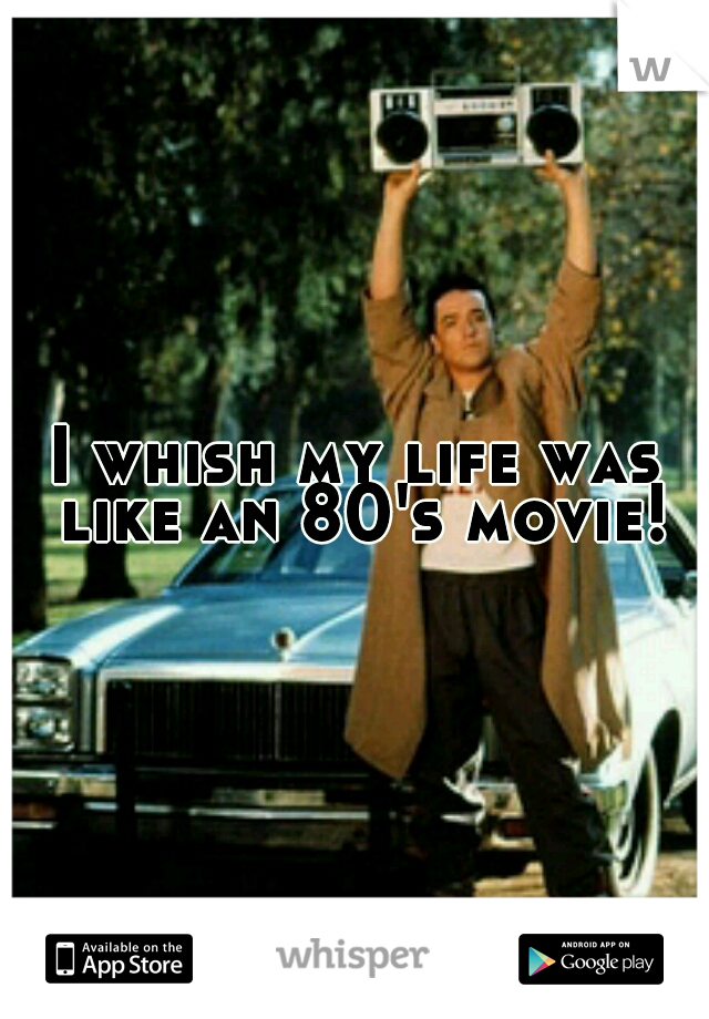 I whish my life was like an 80's movie!