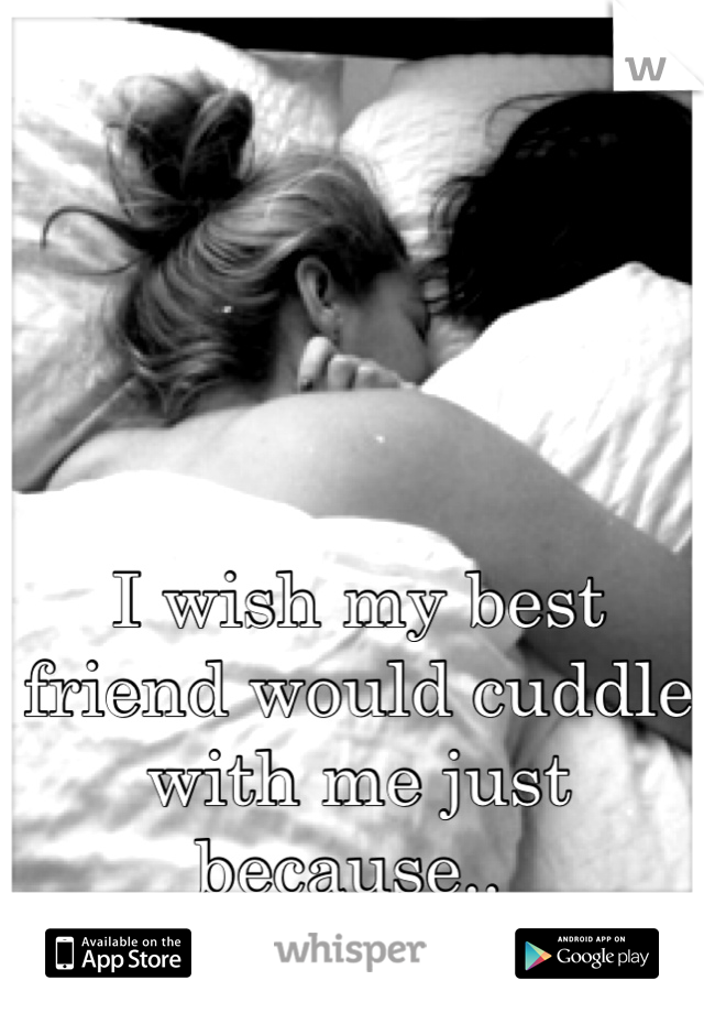 I wish my best friend would cuddle with me just because..