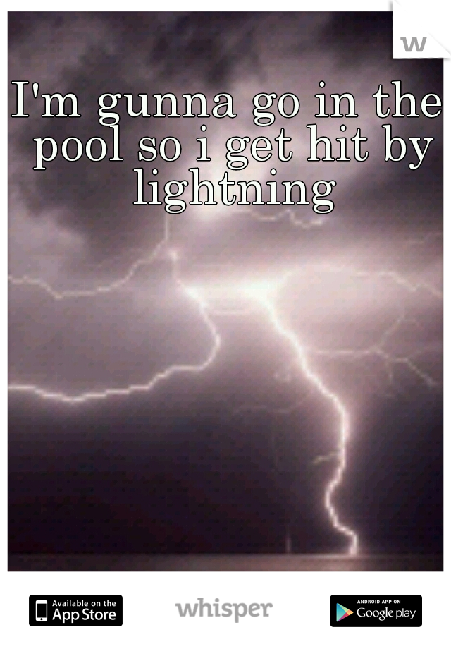 I'm gunna go in the pool so i get hit by lightning