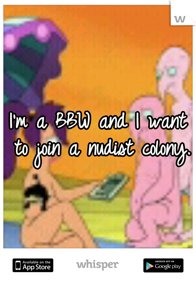 I'm a BBW and I want to join a nudist colony.