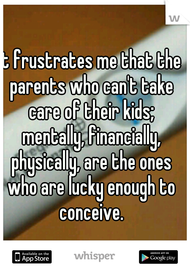It frustrates me that the parents who can't take care of their kids; mentally, financially, physically, are the ones who are lucky enough to conceive.