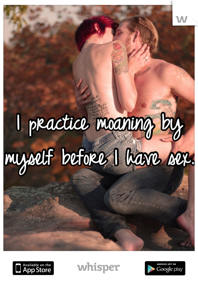 I practice moaning by myself before I have sex.