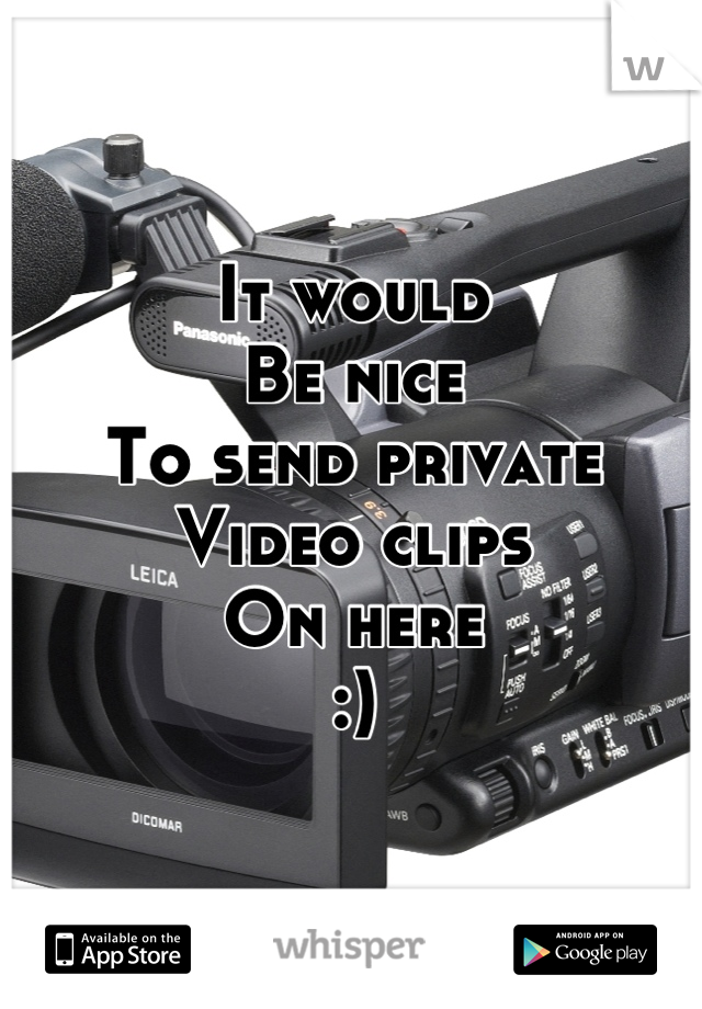 It would  Be nice To send private Video clips On here :)