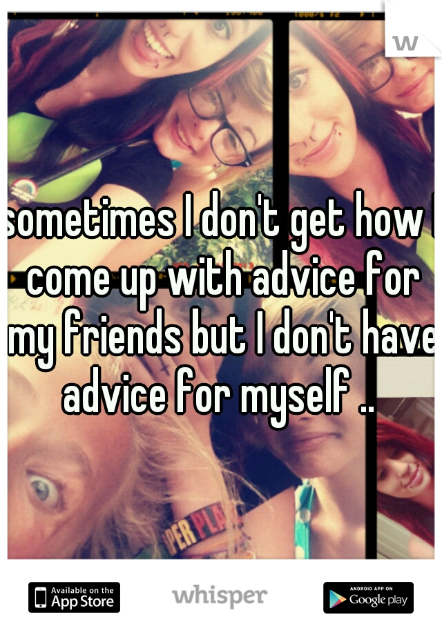 sometimes I don't get how I come up with advice for my friends but I don't have advice for myself ..