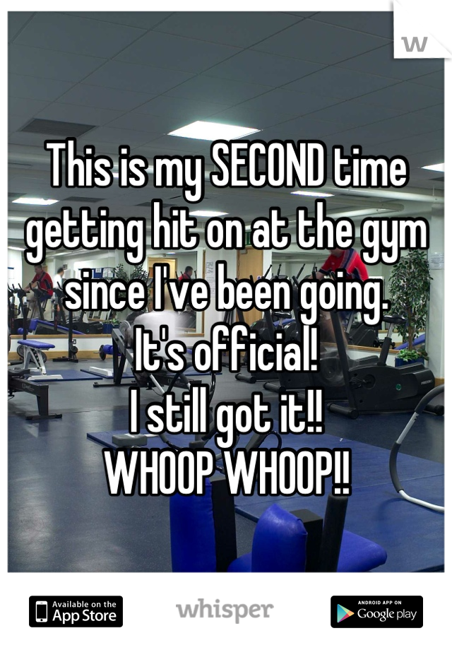 This is my SECOND time getting hit on at the gym since I've been going. It's official! I still got it!!  WHOOP WHOOP!!