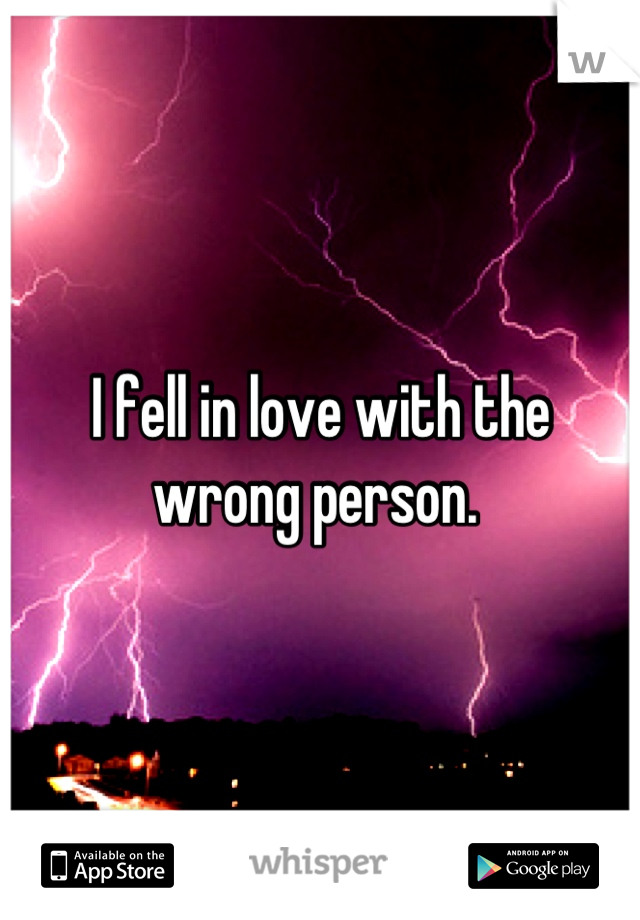 I fell in love with the wrong person.
