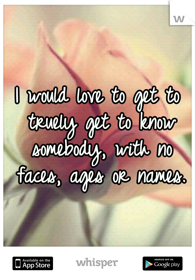 I would love to get to truely get to know somebody, with no faces, ages or names.