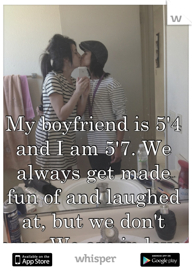 My boyfriend is 5'4 and I am 5'7. We always get made fun of and laughed at, but we don't care. We are in love.