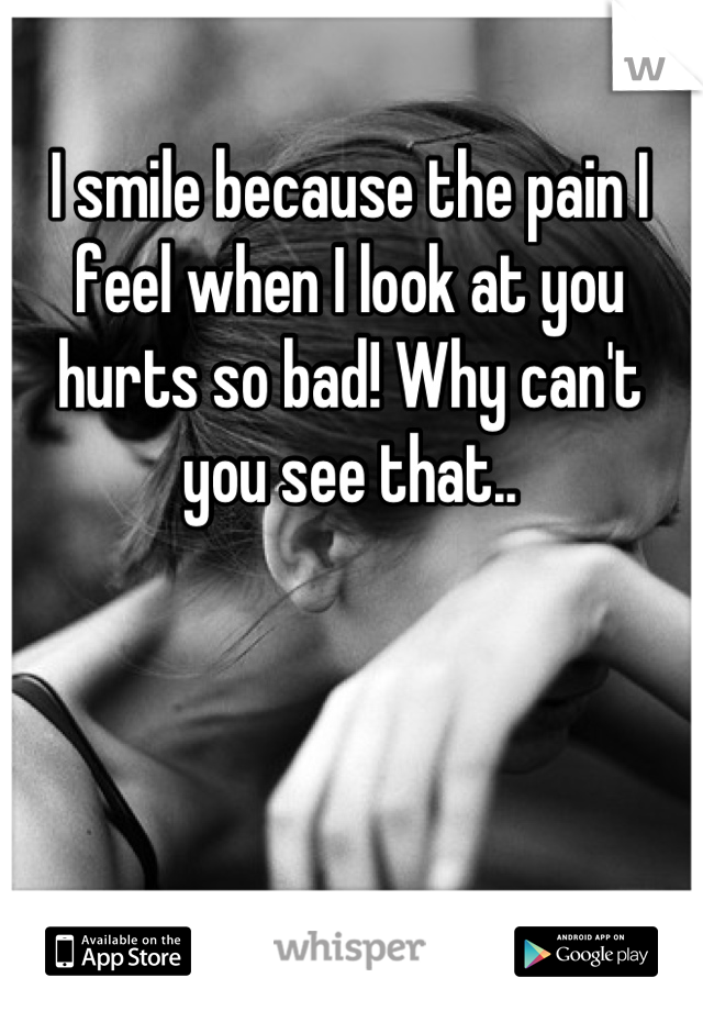 I smile because the pain I feel when I look at you hurts so bad! Why can't you see that..