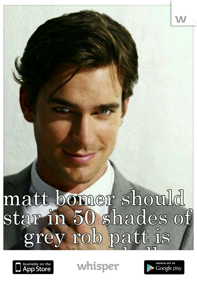 matt bomer should star in 50 shades of grey rob patt is nasty as hell