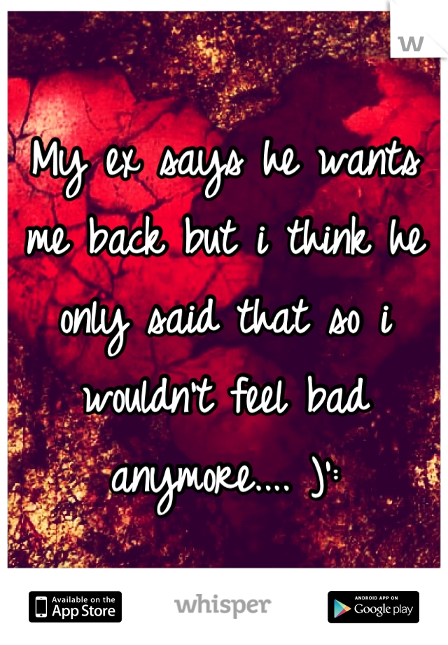 My ex says he wants me back but i think he only said that so i wouldn't feel bad anymore.... )':