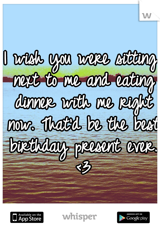 I wish you were sitting next to me and eating dinner with me right now. That'd be the best birthday present ever. <3