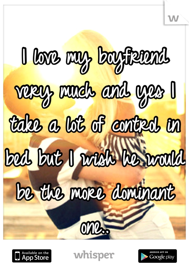 I love my boyfriend very much and yes I take a lot of control in bed but I wish he would be the more dominant one..