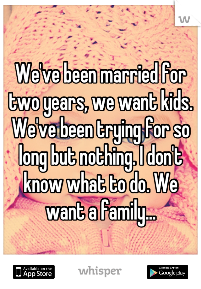 We've been married for two years, we want kids. We've been trying for so long but nothing. I don't know what to do. We want a family...
