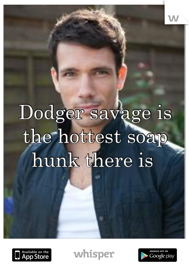 Dodger savage is the hottest soap hunk there is