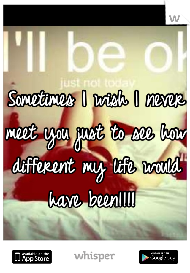 Sometimes I wish I never meet you just to see how different my life would have been!!!!