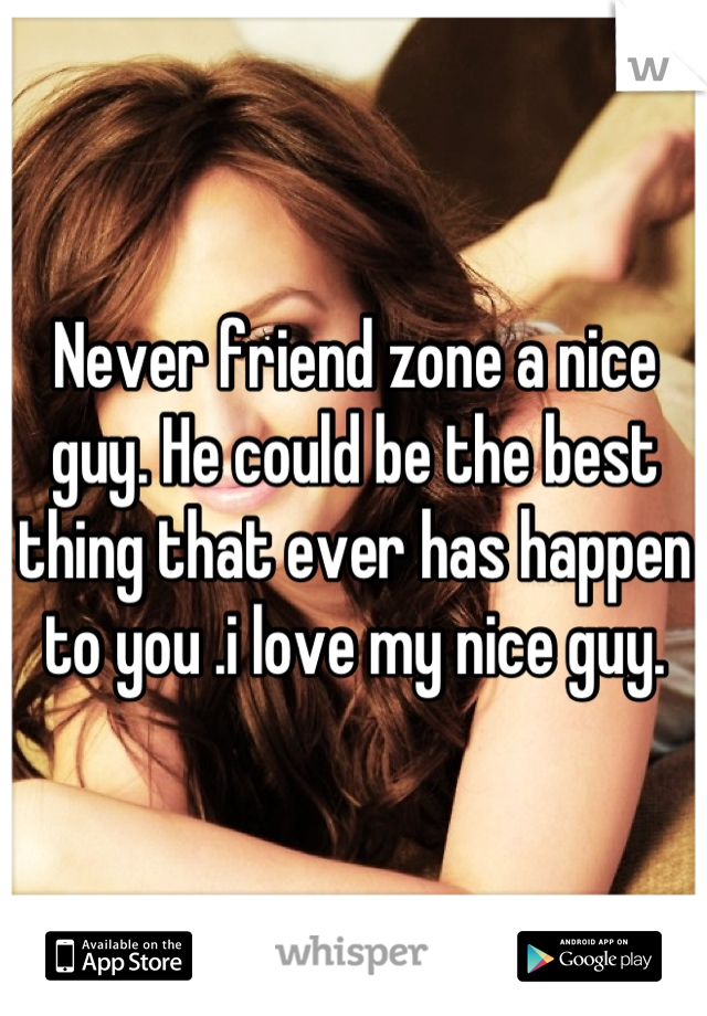 Never friend zone a nice guy. He could be the best thing that ever has happen to you .i love my nice guy.