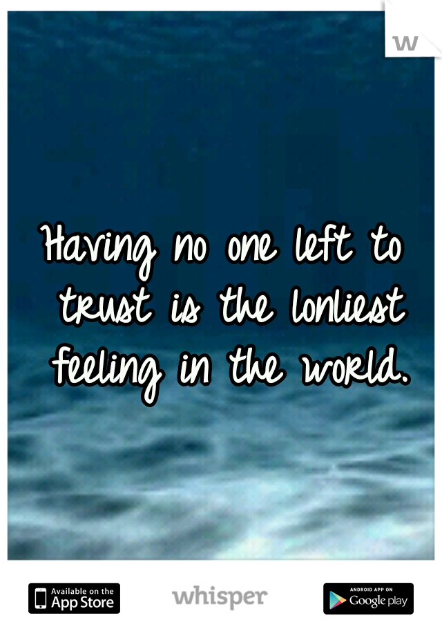 Having no one left to trust is the lonliest feeling in the world.