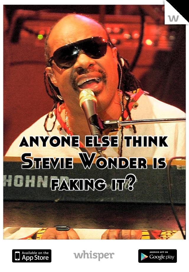 anyone else think Stevie Wonder is faking it?
