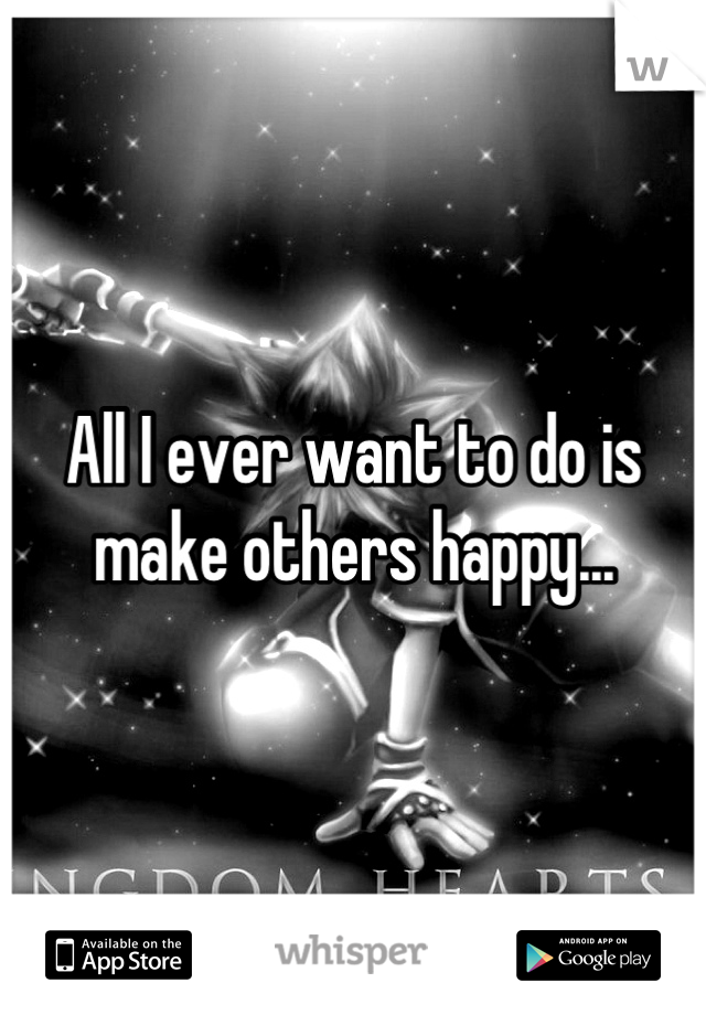 All I ever want to do is make others happy...