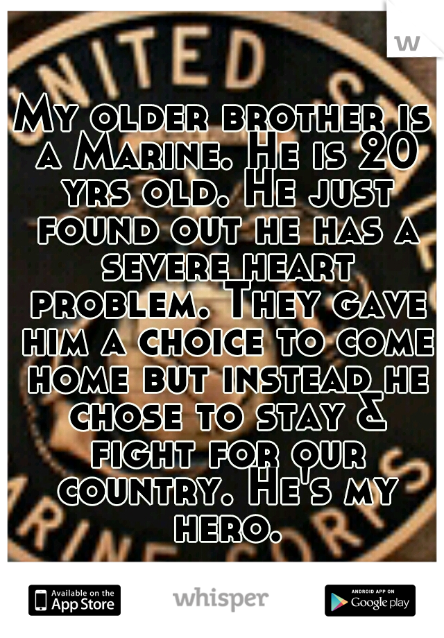 My older brother is a Marine. He is 20 yrs old. He just found out he has a severe heart problem. They gave him a choice to come home but instead he chose to stay & fight for our country. He's my hero.