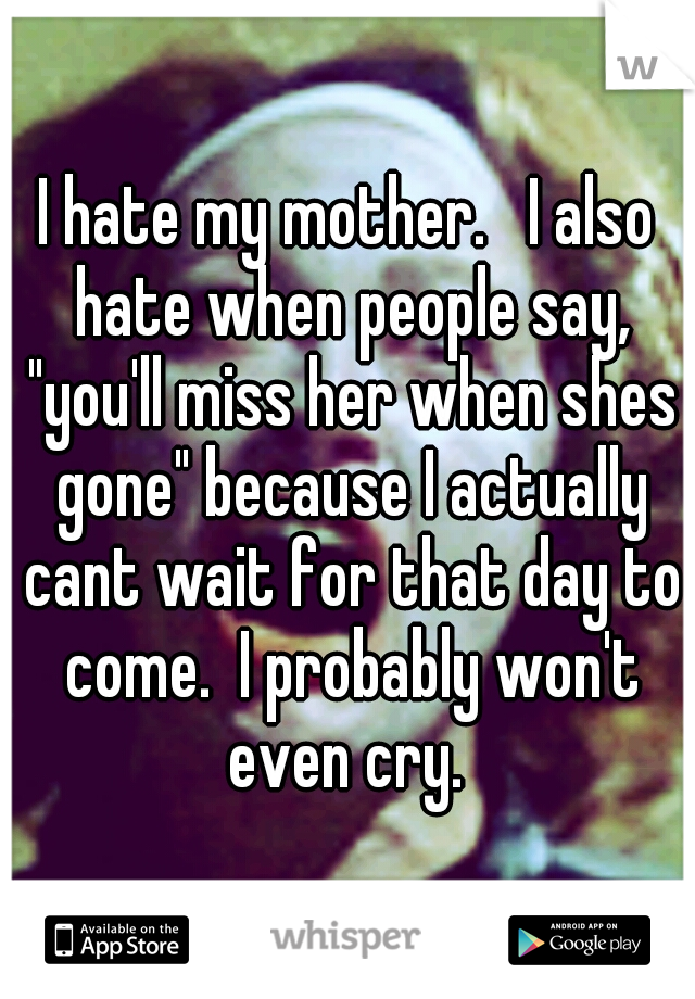 """I hate my mother.   I also hate when people say, """"you'll miss her when shes gone"""" because I actually cant wait for that day to come.  I probably won't even cry."""