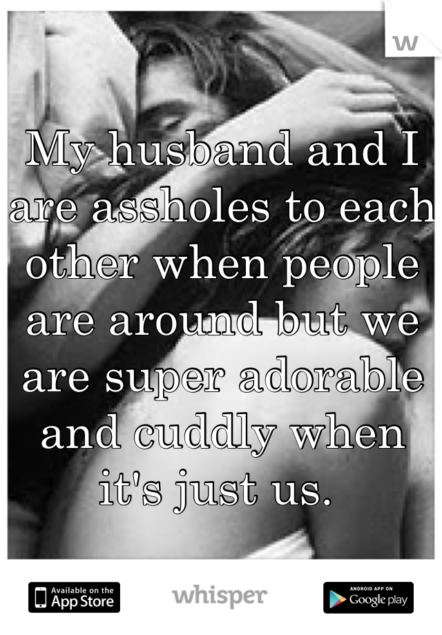 My husband and I are assholes to each other when people are around but we are super adorable and cuddly when it's just us.