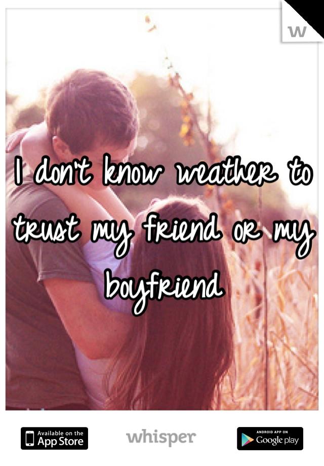 I don't know weather to trust my friend or my boyfriend