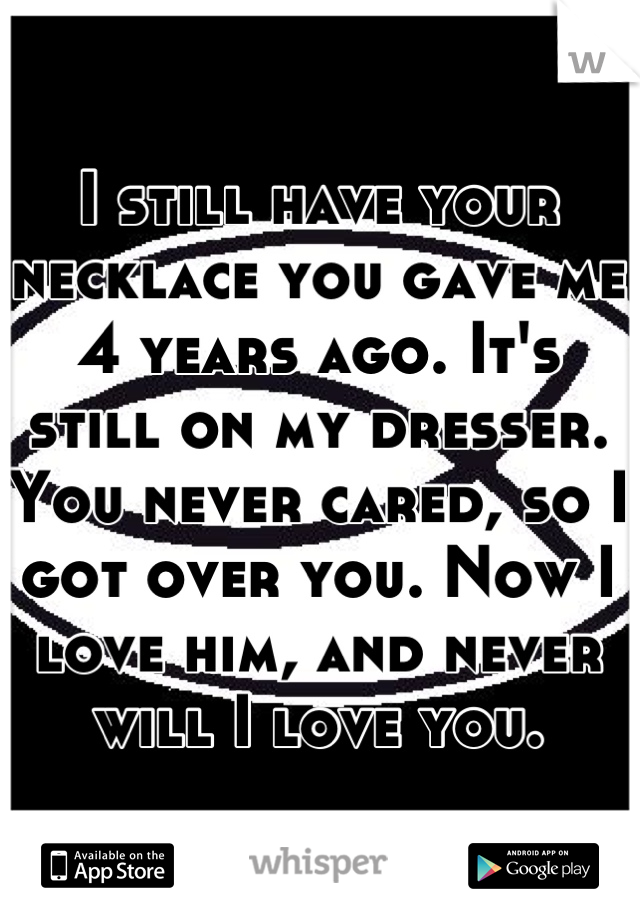 I still have your necklace you gave me 4 years ago. It's still on my dresser. You never cared, so I got over you. Now I love him, and never will I love you.